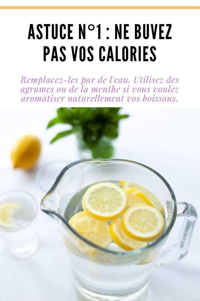 Astuce n°1 : Ne buvez pas vos calories Remplacez-les par de l'eau. Utilisez des agrumes ou de la menthe si vous voulez aromatiser naturellement vos boissons.